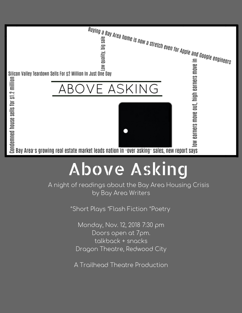 ABOVE ASKING A night of readings about the Bay Area Housing Crisis by Bay Area Writers_Short Plays _Flash Fiction _Poetry Monday, Nov. 12, 2018 7_30 pmDoors open at 7pm.talkback + snacks